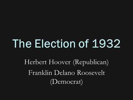 The Election of 1932 Herbert Hoover (Republican) Franklin Delano Roosevelt (Democrat)
