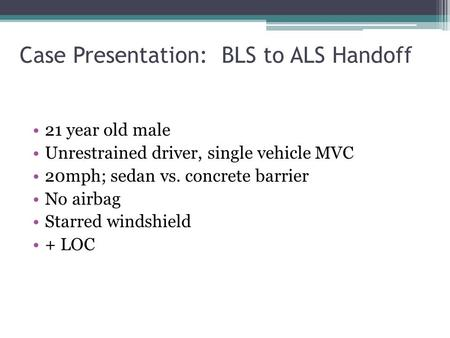 Case Presentation: BLS to ALS Handoff 21 year old male Unrestrained driver, single vehicle MVC 20mph; sedan vs. concrete barrier No airbag Starred windshield.