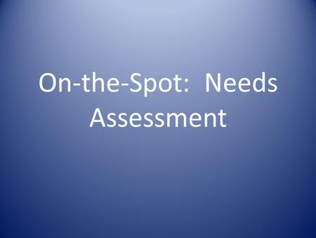 On-the-Spot: Needs Assessment. Objectives To recognize the importance of conducting a rapid initial assessment before deciding whether and how to respond.