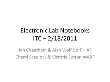 Electronic Lab Notebooks ITC – 2/18/2011 Jan Cheetham & Alan Wolf DoIT – AT Cheryl Scadlock & Victoria Sutton WARF.