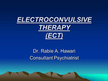 ELECTROCONVULSIVE THERAPY (ECT) Dr. Rabie A. Hawari Consultant Psychiatrist.