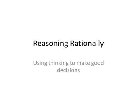 Reasoning Rationally Using thinking to make good decisions.