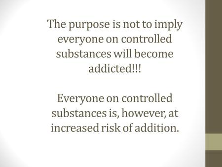 The purpose is not to imply everyone on controlled substances will become addicted!!! Everyone on controlled substances is, however, at increased risk.