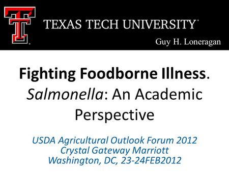Fighting Foodborne Illness. Salmonella: An Academic Perspective Guy H. Loneragan USDA Agricultural Outlook Forum 2012 Crystal Gateway Marriott Washington,