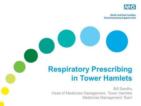 Respiratory Prescribing in Tower Hamlets Bill Sandhu Head of Medicines Management, Tower Hamlets Medicines Management Team.