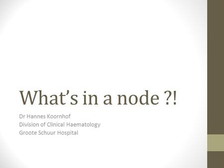 What's in a node ?! Dr Hannes Koornhof Division of Clinical Haematology Groote Schuur Hospital.