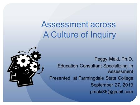 Assessment across A Culture of Inquiry Peggy Maki, Ph.D. Education Consultant Specializing in Assessment Presented at Farmingdale State College September.