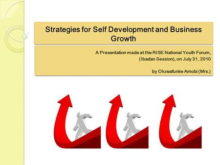 Strategies for Self Development and Business Growth A Presentation made at the RISE National Youth Forum, (Ibadan Session), on July 31, 2010 by Oluwafunke.