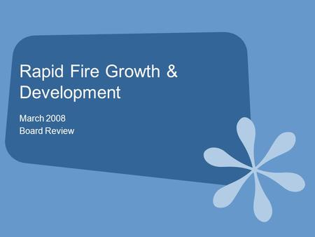Rapid Fire Growth & Development March 2008 Board Review.