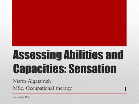 Assessing Abilities and Capacities: Sensation Nisrin Alqatarneh MSc. Occupational therapy Assessment 2015 1.