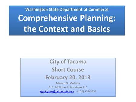 Washington State Department of Commerce Comprehensive Planning: the Context and Basics City of Tacoma Short Course February 20, 2013 Edward G. McGuire.