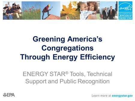 Greening America's Congregations Through Energy Efficiency ENERGY STAR ® Tools, Technical Support and Public Recognition.