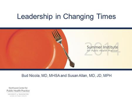 <strong>Leadership</strong> in Changing Times Bud Nicola, MD, MHSA and Susan Allan, MD, JD, MPH.