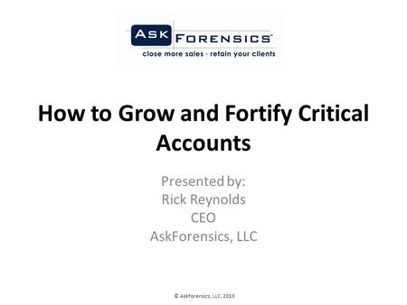 How to Grow and Fortify Critical Accounts Presented by: Rick Reynolds CEO AskForensics, LLC © AskForensics, LLC, 2013.