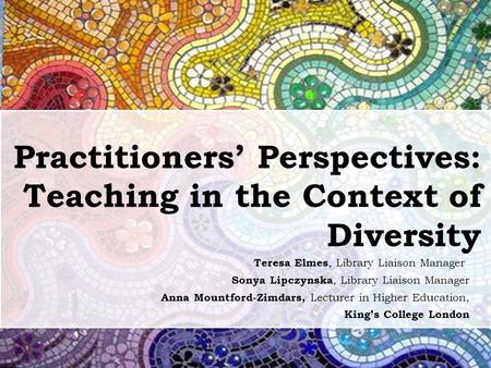 Practitioners' Perspectives: Teaching in the Context of Diversity Teresa Elmes, Library Liaison Manager Sonya Lipczynska, Library Liaison Manager Anna.