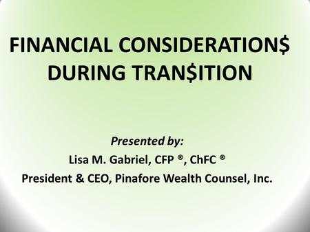 FINANCIAL CONSIDERATION$ DURING TRAN$ITION Presented by: Lisa M. Gabriel, CFP ®, ChFC ® President & CEO, Pinafore Wealth Counsel, Inc.