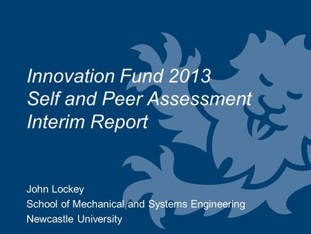 John Lockey School of Mechanical and Systems Engineering Newcastle University Innovation Fund 2013 Self and Peer Assessment Interim Report.