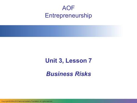 AOF Entrepreneurship Unit 3, Lesson 7 Business Risks Copyright © 2009–2012 National Academy Foundation. All rights reserved.