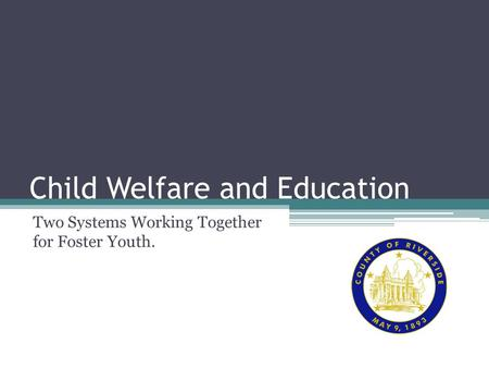 Child Welfare and Education Two Systems Working Together for Foster Youth.