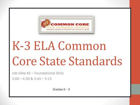 K-3 ELA Common Core State Standards Job Alike #3 – Foundational Skills 3:00 – 4:30 & 3:45 – 5:15 Grades K - 3.