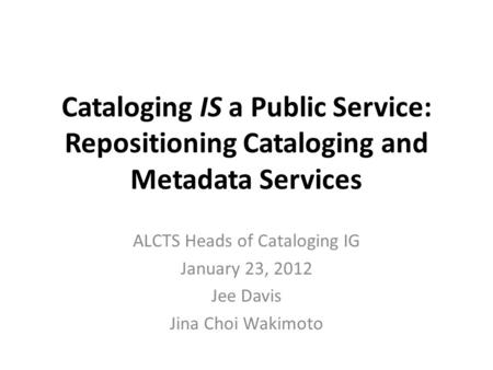 Cataloging IS a Public Service: Repositioning Cataloging and Metadata Services ALCTS Heads of Cataloging IG January 23, 2012 Jee Davis Jina Choi Wakimoto.