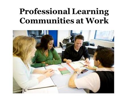 Professional Learning Communities at Work. The Real Question Why are Professional Learning Teams so critical? How are they linked to student learning?
