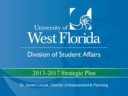 2013-2017 Strategic Plan Dr. Sarah Luczyk, Director of Assessment & Planning.