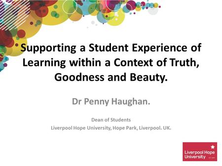 Dr Penny Haughan. Dean of Students Liverpool Hope University, Hope Park, Liverpool. UK. Supporting a Student Experience of Learning within a Context of.