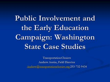 Public Involvement and the Early Education Campaign: Washington State Case Studies Transportation Choices Andrew Austin, Field Director
