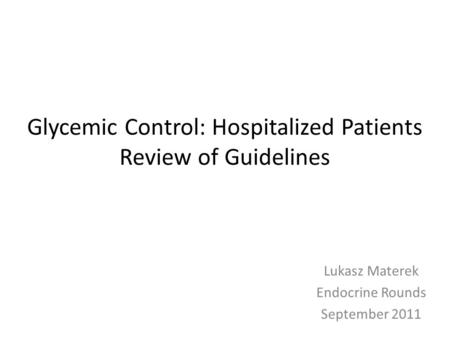 Glycemic Control: Hospitalized Patients Review of Guidelines Lukasz Materek Endocrine Rounds September 2011.