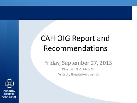 CAH OIG Report and Recommendations Friday, September 27, 2013 Elizabeth G. Cobb MPH Kentucky Hospital Association.