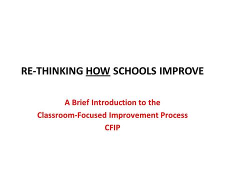 RE-THINKING HOW SCHOOLS IMPROVE A Brief Introduction to the Classroom-Focused Improvement Process CFIP.