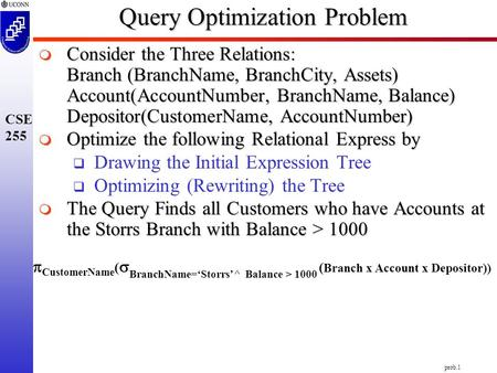 Prob.1 CSE 255 Query Optimization Problem  CustomerName (  BranchName='Storrs'^ Balance > 1000 ( Branch x Account x Depositor))  Consider the Three.