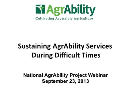 Sustaining AgrAbility Services During Difficult Times National AgrAbility Project Webinar September 23, 2013.