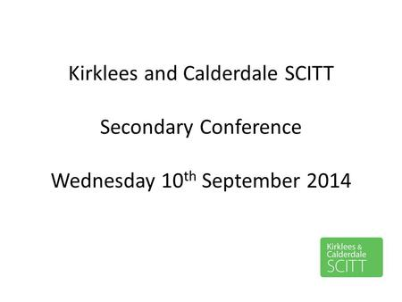 Kirklees and Calderdale SCITT Secondary Conference Wednesday 10 th September 2014.