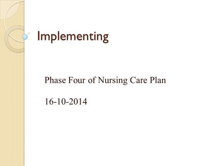 Implementing Phase Four of Nursing Care Plan 16-10-2014.