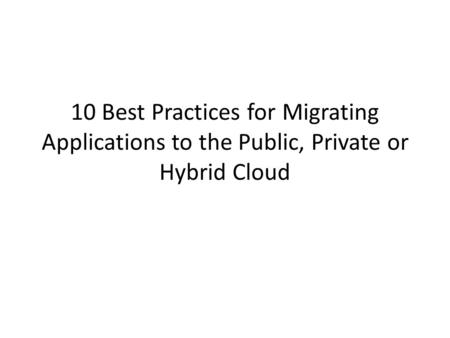 10 Best Practices for Migrating Applications to the Public, Private or Hybrid Cloud.