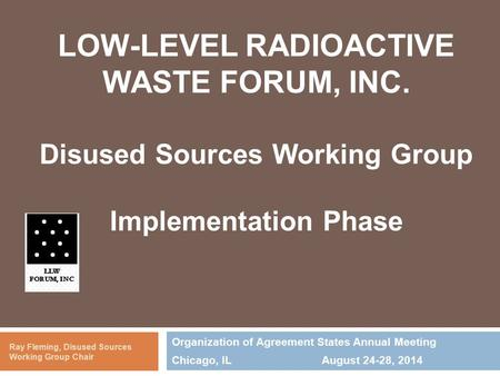 LOW-LEVEL RADIOACTIVE WASTE FORUM, INC. Disused Sources Working Group Implementation Phase Organization of Agreement States Annual Meeting Chicago, ILAugust.