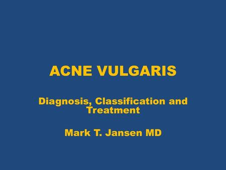 ACNE VULGARIS Diagnosis, Classification and Treatment Mark T. Jansen MD.