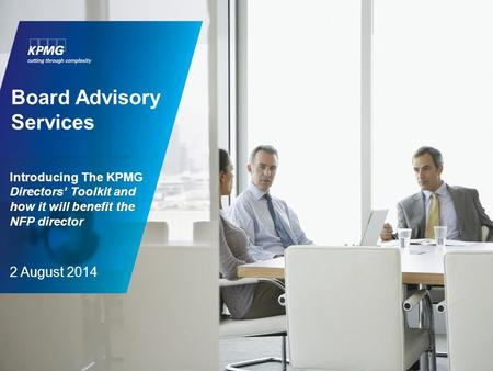 Introducing The KPMG Directors' Toolkit and how it will benefit the NFP director 2 August 2014 Board Advisory Services.
