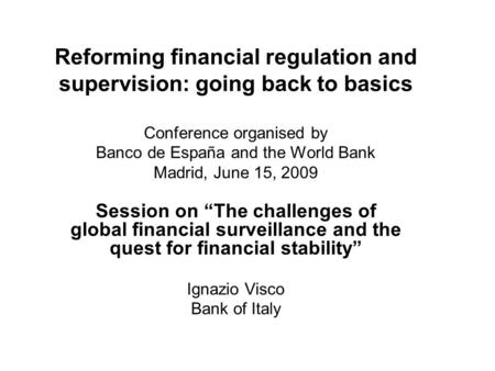 Reforming financial regulation and supervision: going back to basics Conference organised by Banco de España and the World Bank Madrid, June 15, 2009 Session.