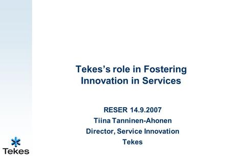 Tekes's role in Fostering Innovation in Services RESER 14.9.2007 Tiina Tanninen-Ahonen Director, Service Innovation Tekes.