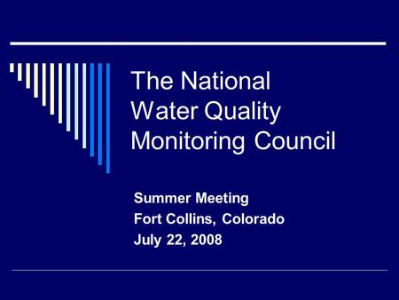 The National Water Quality Monitoring Council Summer Meeting Fort Collins, Colorado July 22, 2008.