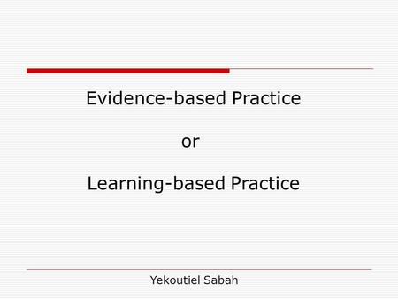 Evidence-based Practice or Learning-based Practice Yekoutiel Sabah.