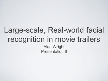 Large-scale, Real-world facial recognition in movie trailers Alan Wright Presentation 6.