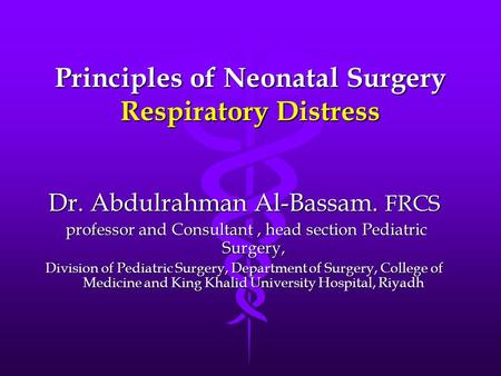 Principles of Neonatal Surgery Respiratory Distress Dr. Abdulrahman Al-Bassam. FRCS professor and Consultant, head section Pediatric Surgery, professor.
