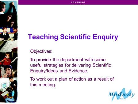 L E A R N I N G Teaching Scientific Enquiry Objectives: To provide the department with some useful strategies for delivering Scientific Enquiry/Ideas and.