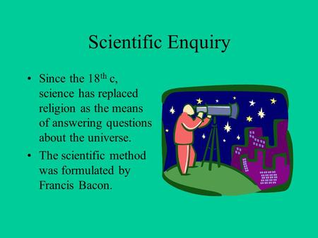Scientific Enquiry Since the 18 th c, science has replaced religion as the means of answering questions about the universe. The scientific method was formulated.