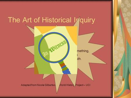 The Art of Historical Inquiry Adapted from Nicole Gilbertson – World History Project – UCI Inquiry : A close examination of something, in order to search.