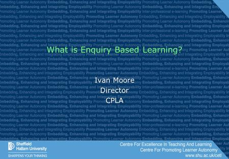 What is Enquiry Based Learning? Ivan Moore Director CPLA.